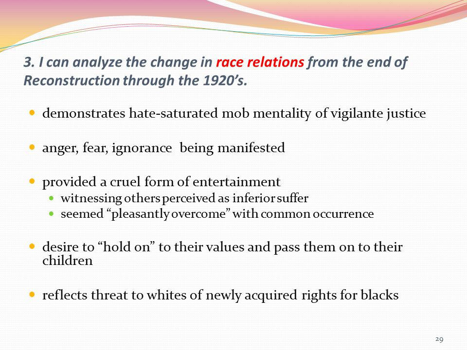 3. I can analyze the change in race relations from the end of Reconstruction through the 1920's. demonstrates hate-saturated mob mentality of vigilant