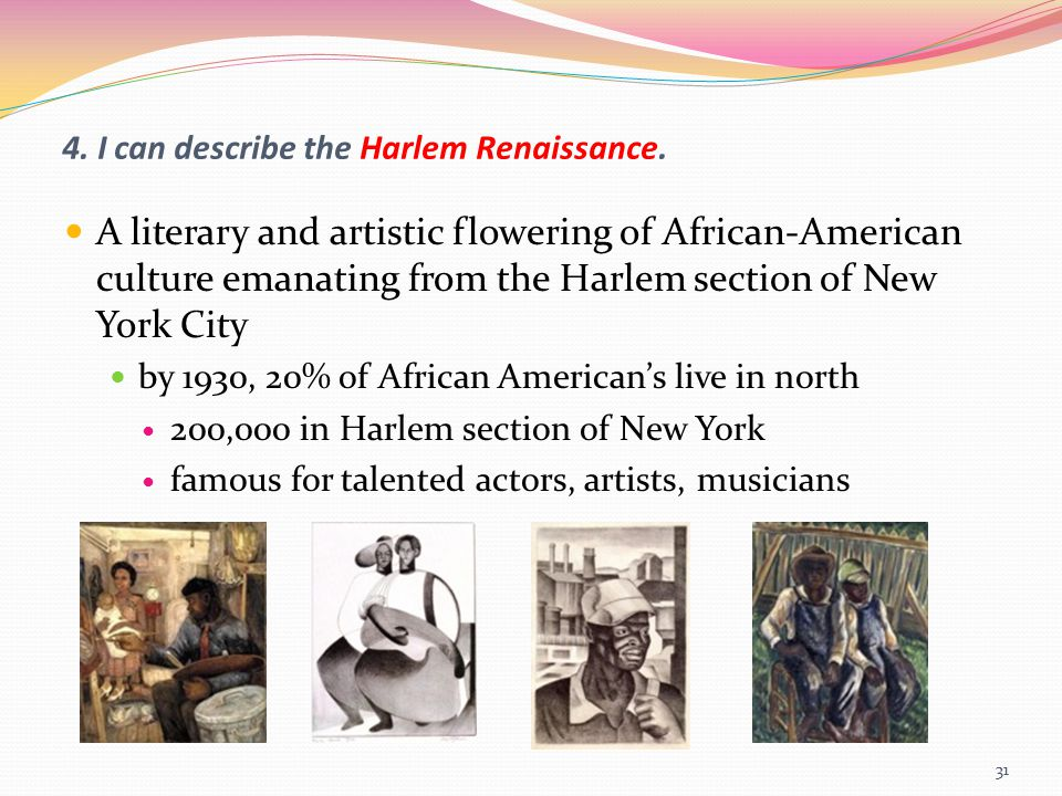 4. I can describe the Harlem Renaissance. A literary and artistic flowering of African-American culture emanating from the Harlem section of New York