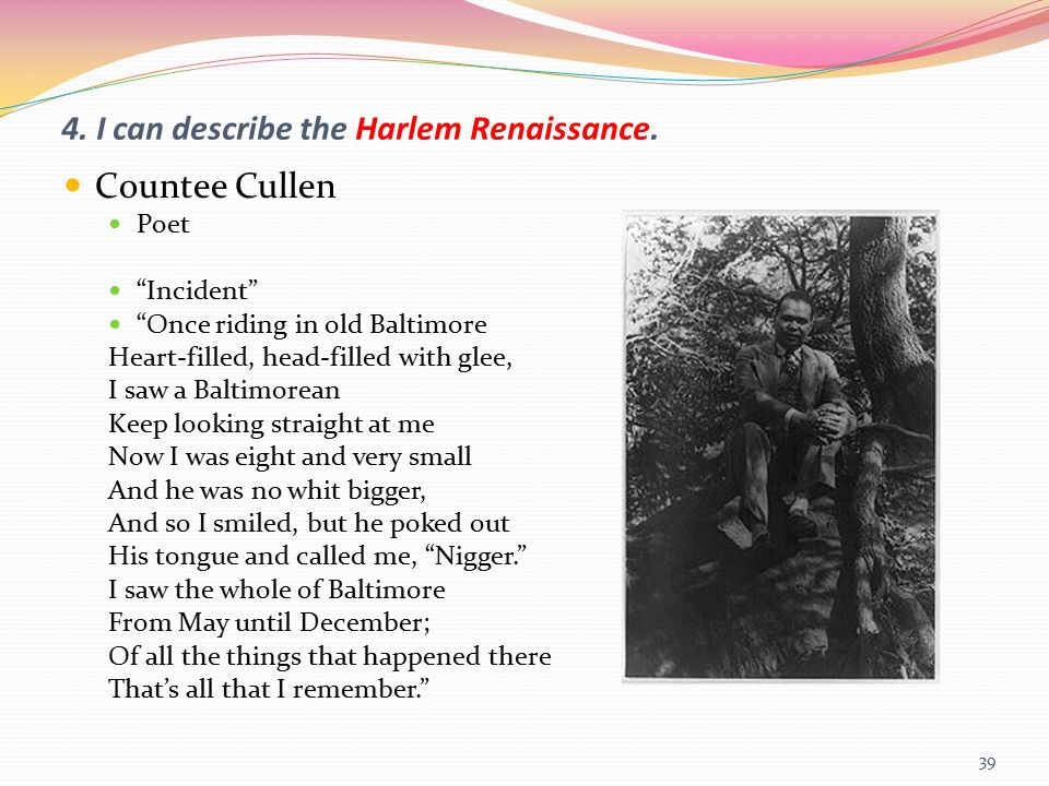 "4. I can describe the Harlem Renaissance. Countee Cullen Poet ""Incident"" ""Once riding in old Baltimore Heart-filled, head-filled with glee, I saw a Ba"