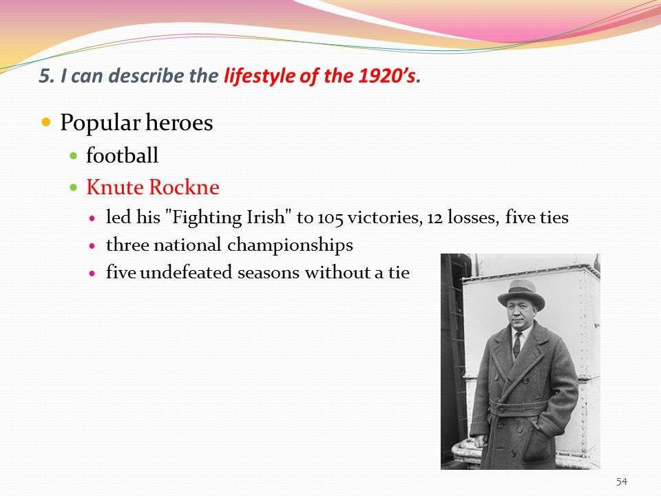 5. I can describe the lifestyle of the 1920's. Popular heroes football Knute Rockne led his