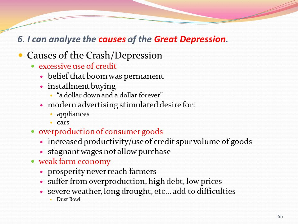 6. I can analyze the causes of the Great Depression. Causes of the Crash/Depression excessive use of credit belief that boom was permanent installment