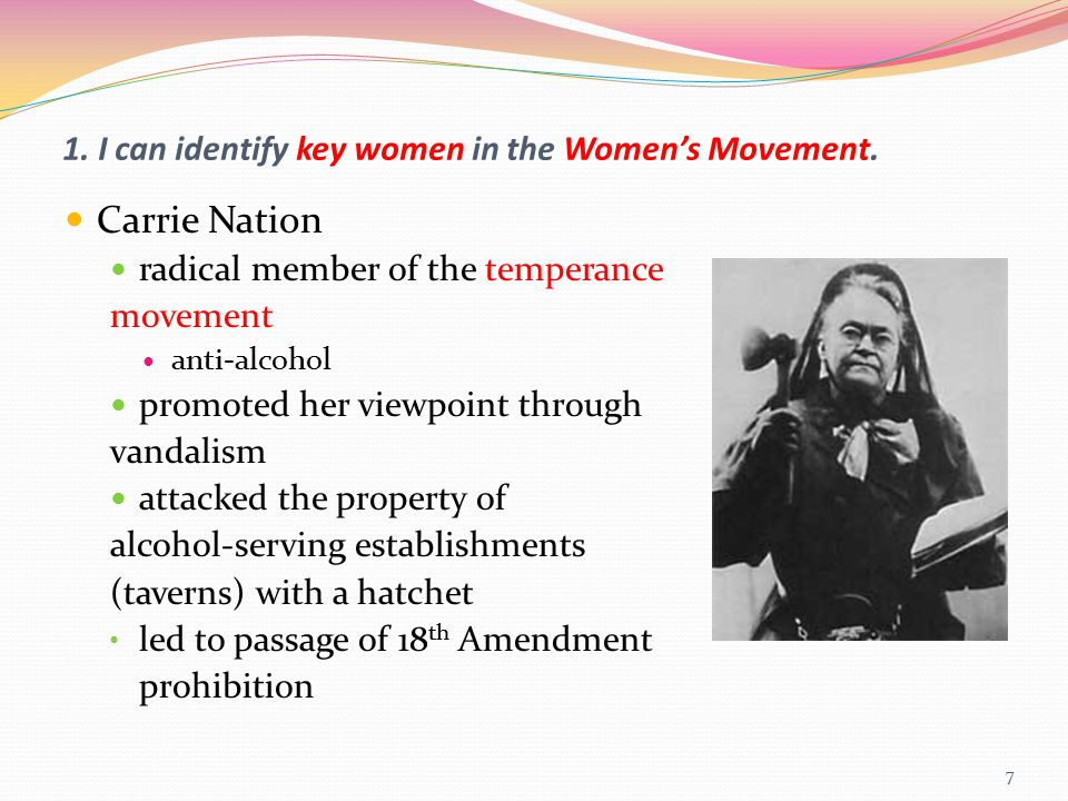 1. I can identify key women in the Women's Movement. Carrie Nation radical member of the temperance movement anti-alcohol promoted her viewpoint throu