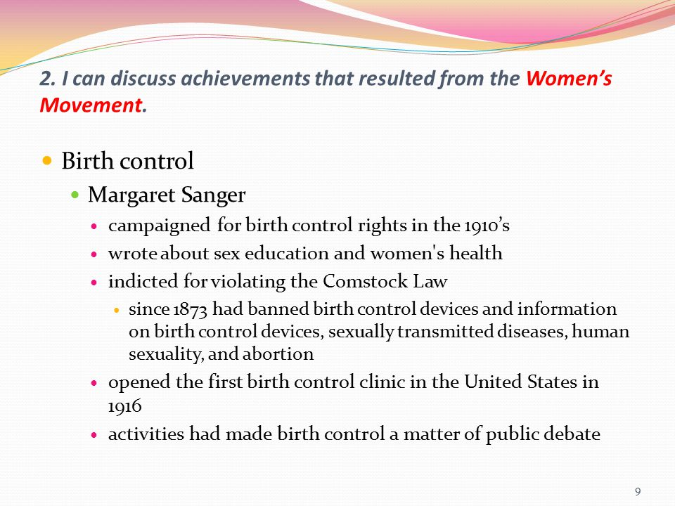 2. I can discuss achievements that resulted from the Women's Movement. Birth control Margaret Sanger campaigned for birth control rights in the 1910's