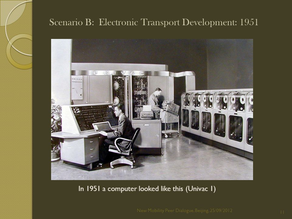 In 1951 a computer looked like this (Univac 1) Scenario B: Electronic Transport Development: 1951 New Mobility Peer Dialogue.