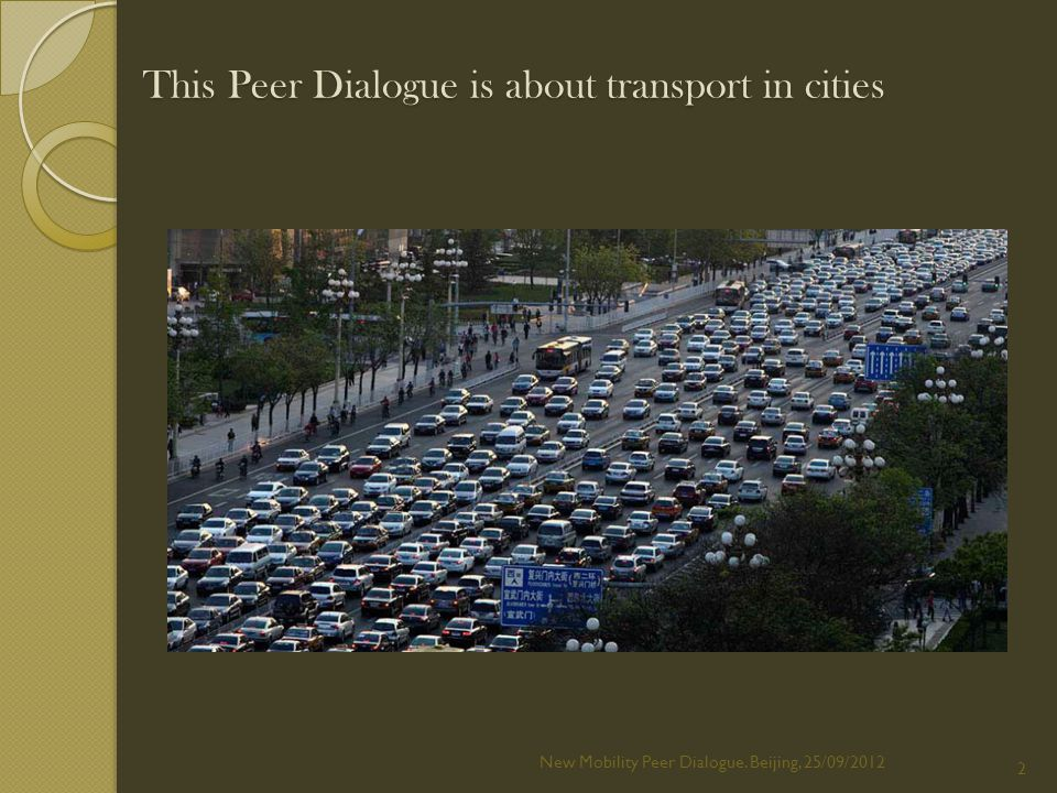 This Peer Dialogue is about transport in cities New Mobility Peer Dialogue. Beijing, 25/09/2012 2