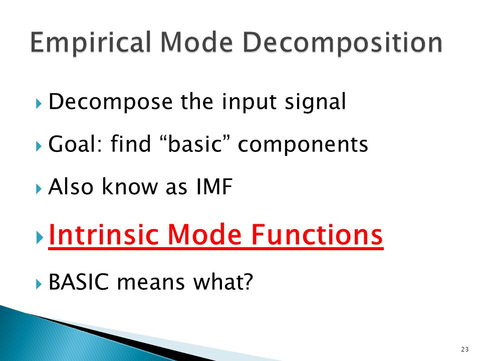  Decompose the input signal  Goal: find basic components  Also know as IMF  Intrinsic Mode Functions  BASIC means what.
