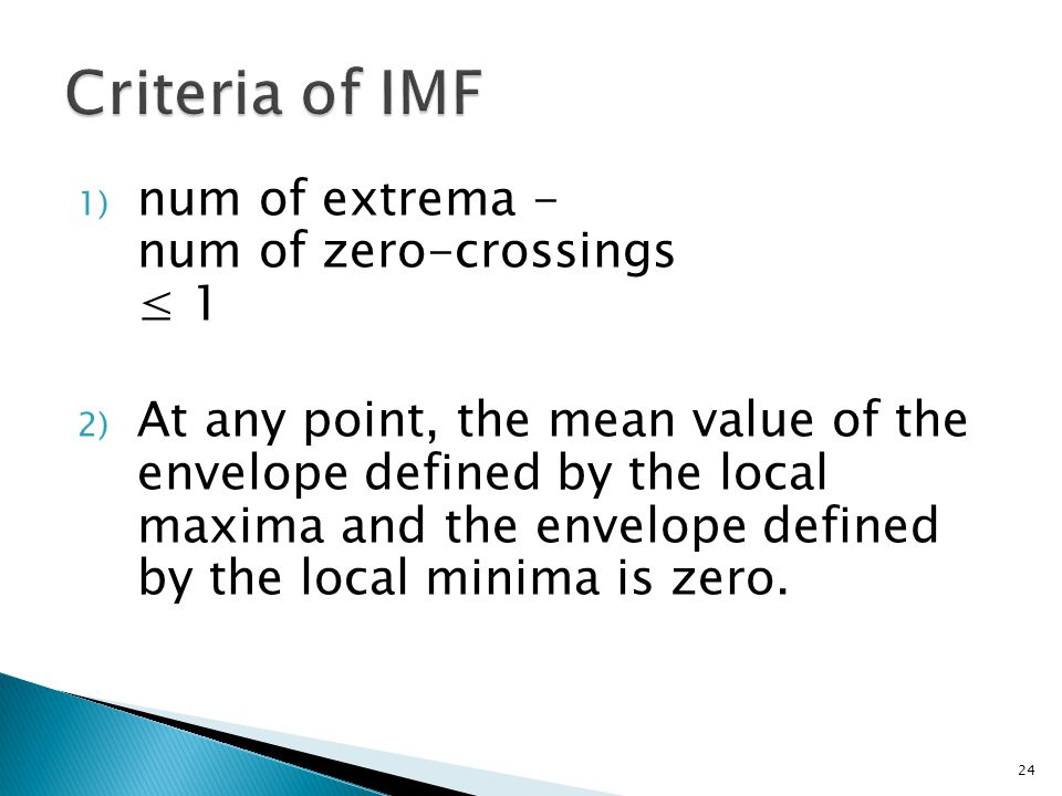 1) num of extrema - num of zero-crossings ≤ 1 2) At any point, the mean value of the envelope defined by the local maxima and the envelope defined by the local minima is zero.