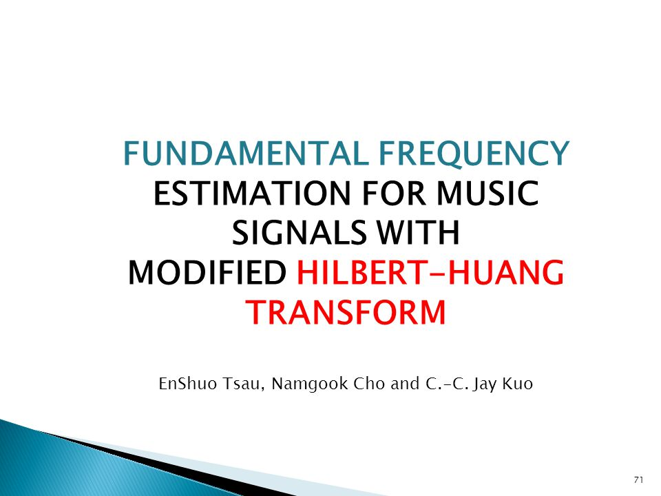 71 FUNDAMENTAL FREQUENCY ESTIMATION FOR MUSIC SIGNALS WITH MODIFIED HILBERT-HUANG TRANSFORM EnShuo Tsau, Namgook Cho and C.-C.