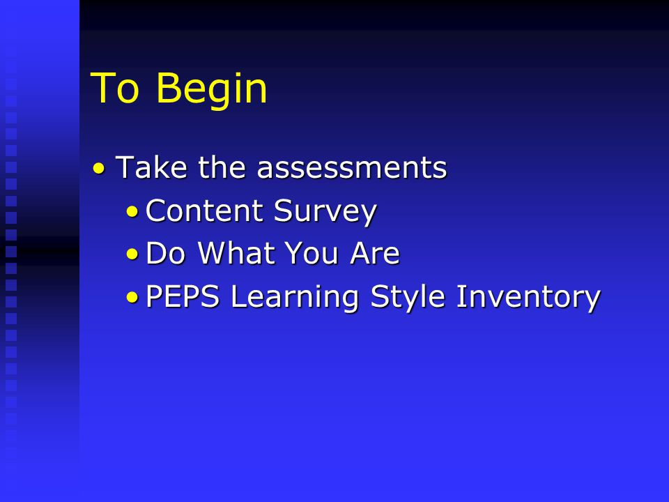 To Begin Take the assessmentsTake the assessments Content SurveyContent Survey Do What You AreDo What You Are PEPS Learning Style InventoryPEPS Learning Style Inventory