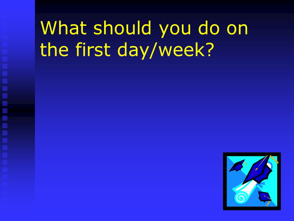What should you do on the first day/week
