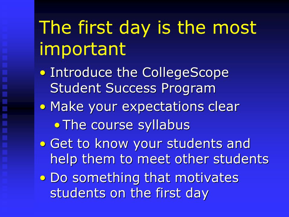 The first day is the most important Introduce the CollegeScope Student Success ProgramIntroduce the CollegeScope Student Success Program Make your expectations clearMake your expectations clear The course syllabusThe course syllabus Get to know your students and help them to meet other studentsGet to know your students and help them to meet other students Do something that motivates students on the first dayDo something that motivates students on the first day