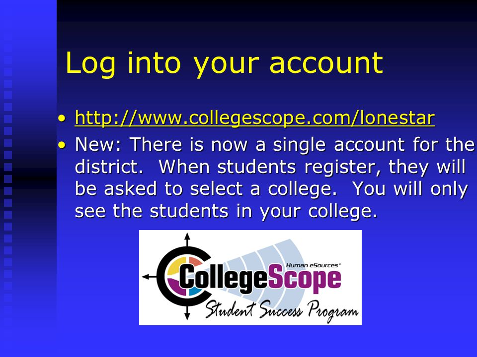 Log into your account http://www.collegescope.com/lonestarhttp://www.collegescope.com/lonestarhttp://www.collegescope.com/lonestar New: There is now a single account for the district.