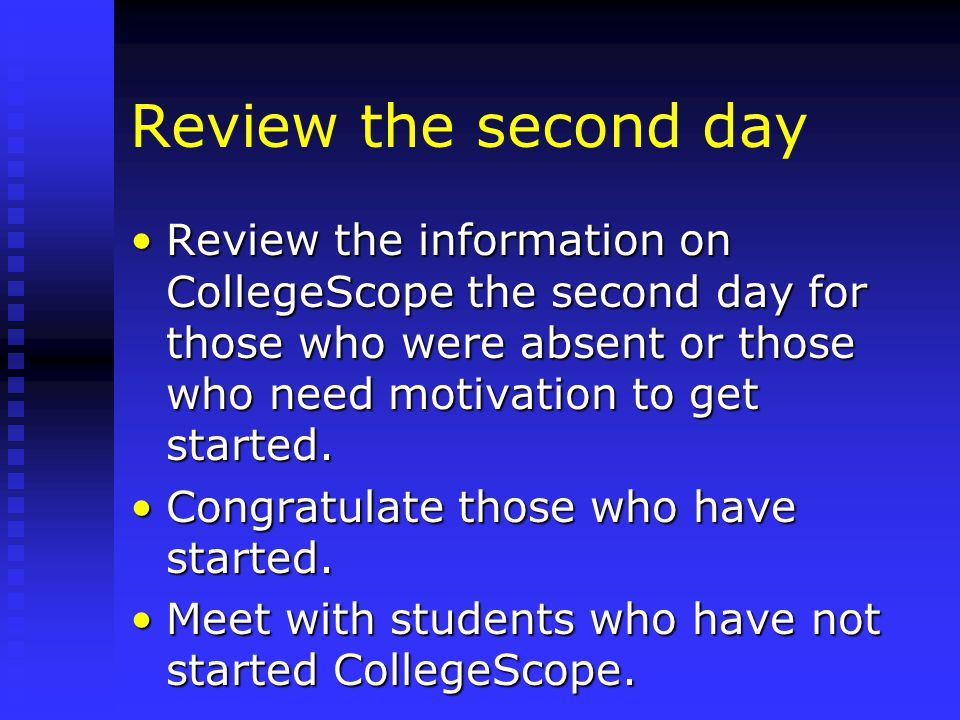 Review the second day Review the information on CollegeScope the second day for those who were absent or those who need motivation to get started.Review the information on CollegeScope the second day for those who were absent or those who need motivation to get started.