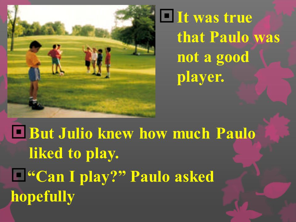 """ Julio saw a younger boy watching the soccer game from the sidewalk.  """"Oh, no,"""" Antonio whispered to Julio. """"Paulo is coming. Don't let him play! He"""