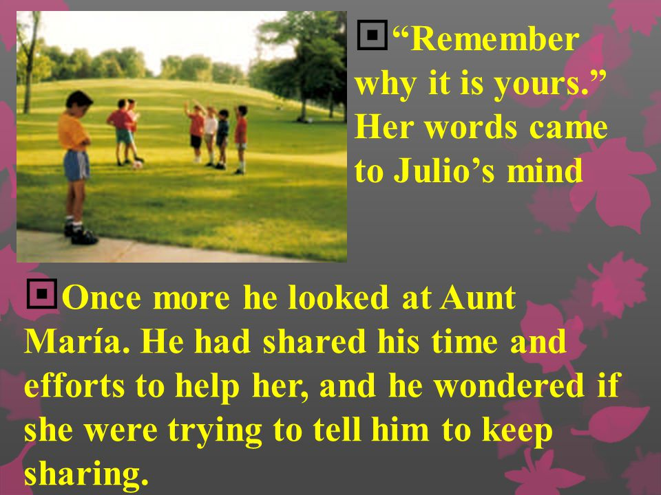  What would you say?  Julio didn't answer right away.  He looked for a second at Aunt María's window, and he could see her there watching him. She