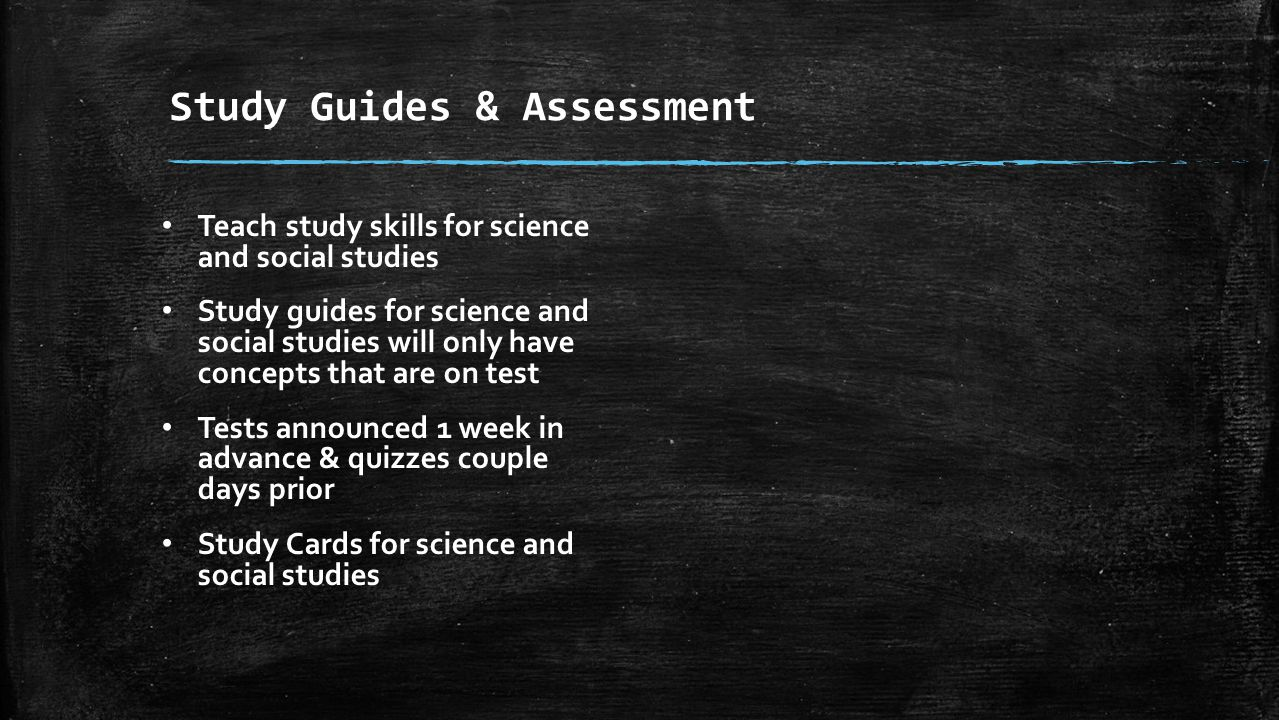 Study Guides & Assessment Teach study skills for science and social studies Study guides for science and social studies will only have concepts that are on test Tests announced 1 week in advance & quizzes couple days prior Study Cards for science and social studies