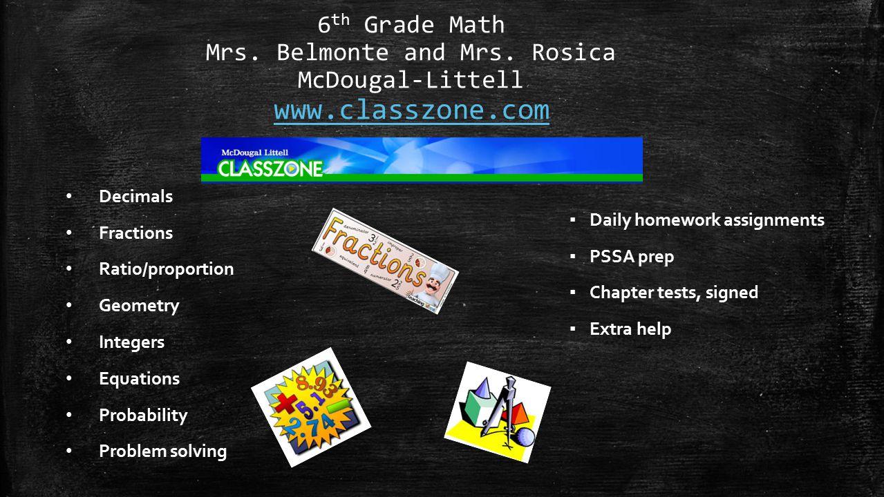 6 th Grade Math Mrs. Belmonte and Mrs. Rosica McDougal-Littell www.classzone.com www.classzone.com Decimals Fractions Ratio/proportion Geometry Intege