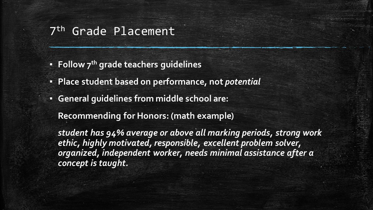 7 th Grade Placement ▪ Follow 7 th grade teachers guidelines ▪ Place student based on performance, not potential ▪ General guidelines from middle scho