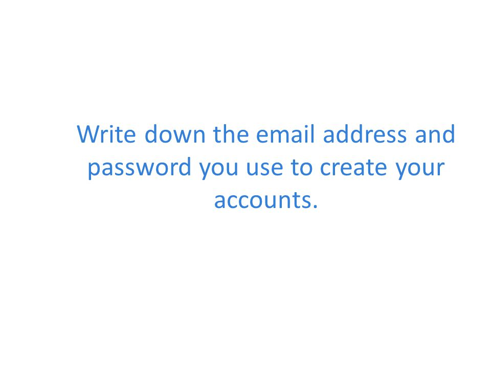 Write down the  address and password you use to create your accounts.
