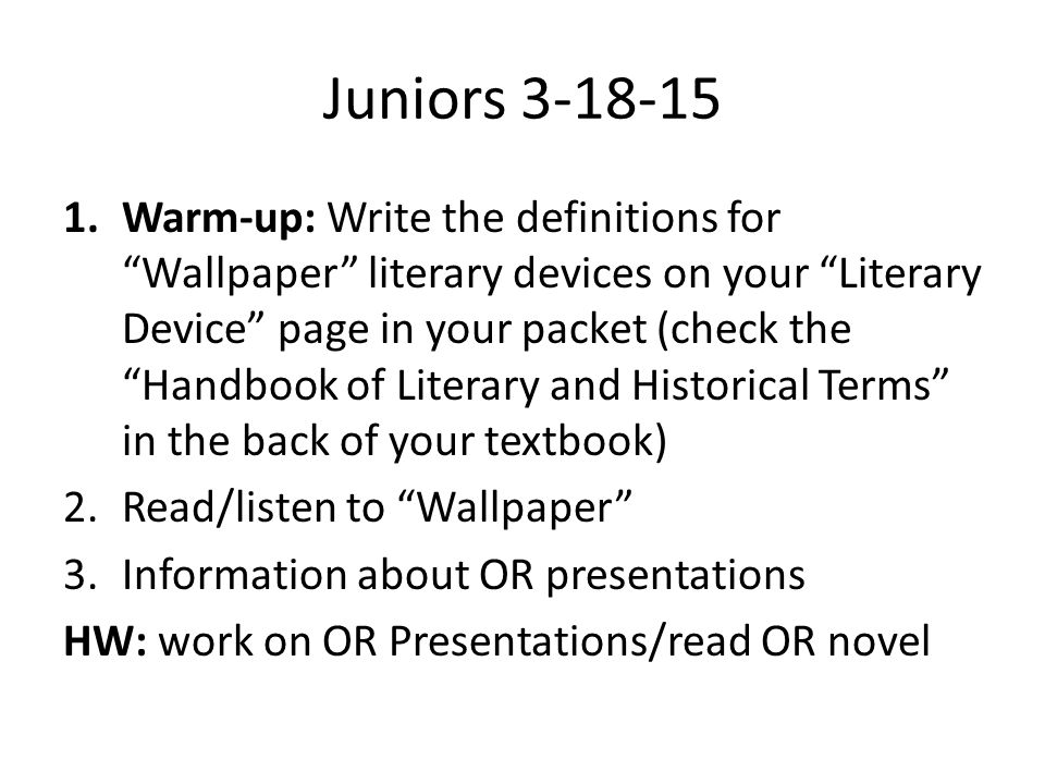 Juniors 3-18-15 1.Warm-up: Write the definitions for Wallpaper literary devices on your Literary Device page in your packet (check the Handbook of Literary and Historical Terms in the back of your textbook) 2.Read/listen to Wallpaper 3.Information about OR presentations HW: work on OR Presentations/read OR novel