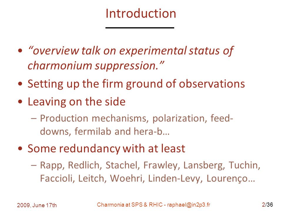 /36 Introduction overview talk on experimental status of charmonium suppression. Setting up the firm ground of observations Leaving on the side –Production mechanisms, polarization, feed- downs, fermilab and hera-b… Some redundancy with at least –Rapp, Redlich, Stachel, Frawley, Lansberg, Tuchin, Faccioli, Leitch, Woehri, Linden-Levy, Lourenço… 2009, June 17th Charmonia at SPS & RHIC - raphael@in2p3.fr2