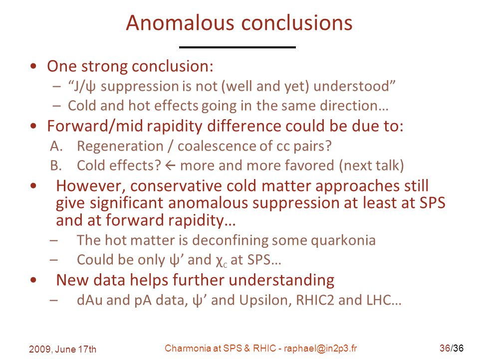/36 Anomalous conclusions One strong conclusion: – J/ψ suppression is not (well and yet) understood –Cold and hot effects going in the same direction… Forward/mid rapidity difference could be due to: A.Regeneration / coalescence of cc pairs.