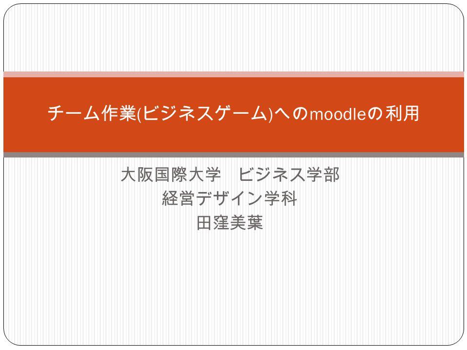 大阪国際大学 ビジネス学部 経営デザイン学科 田窪美葉 チーム作業 ( ビジネスゲーム ) への moodle の利用
