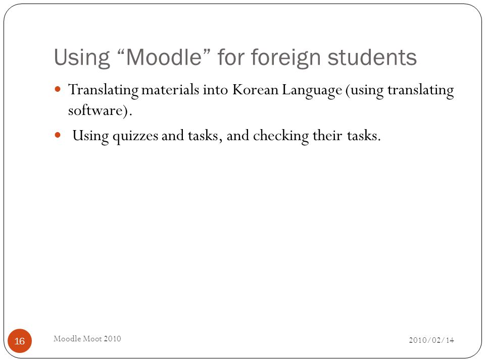 Using Moodle for foreign students 2010/02/14 Moodle Moot 2010 16 Translating materials into Korean Language (using translating software).