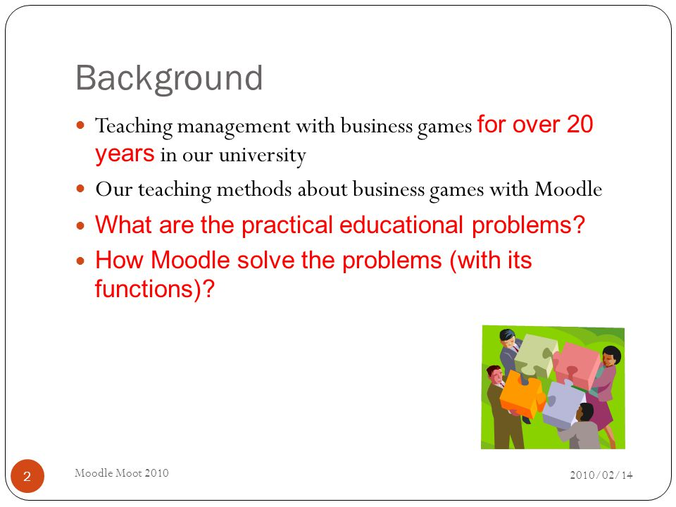 Background 2010/02/14 Moodle Moot 2010 2 Teaching management with business games for over 20 years in our university Our teaching methods about business games with Moodle What are the practical educational problems.