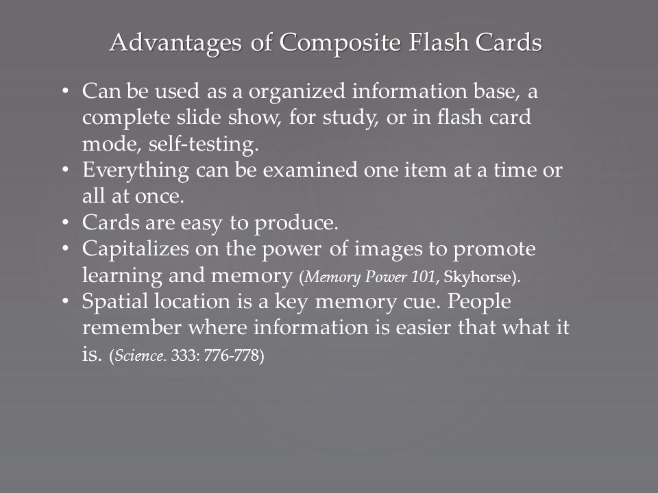 Advantages of Composite Flash Cards Can be used as a organized information base, a complete slide show, for study, or in flash card mode, self-testing.