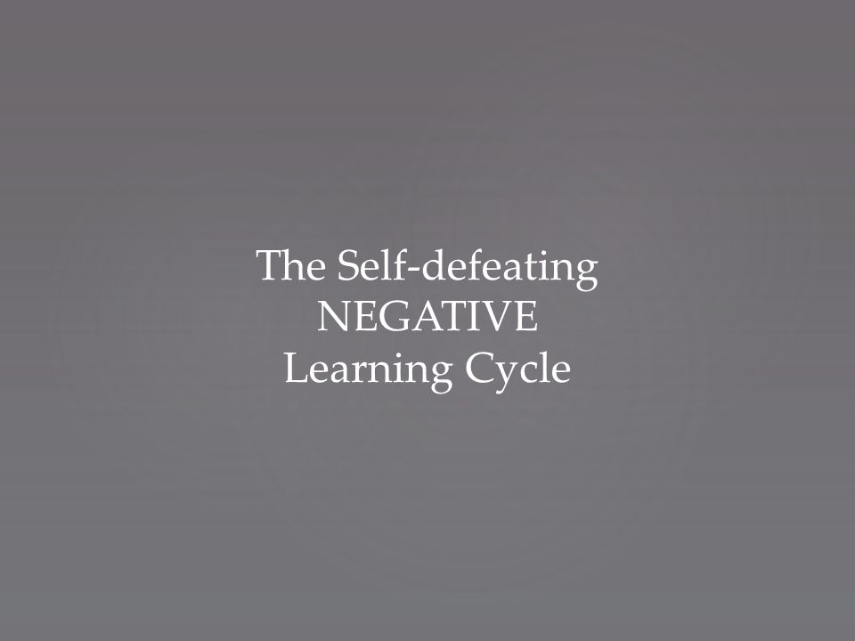 The Self-defeating NEGATIVE Learning Cycle