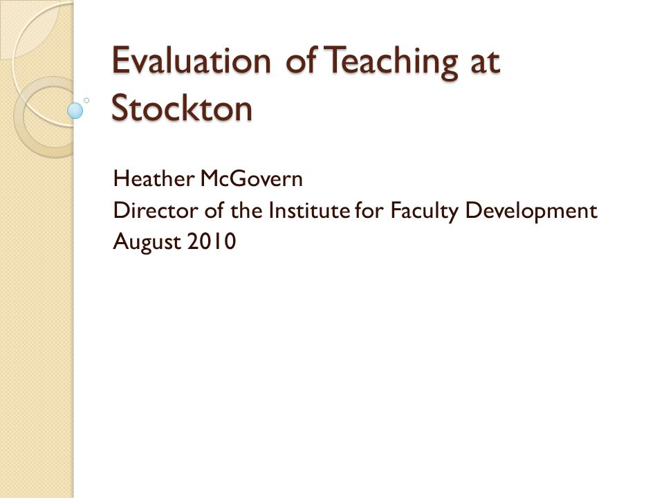 Evaluation of Teaching at Stockton Heather McGovern Director of the Institute for Faculty Development August 2010