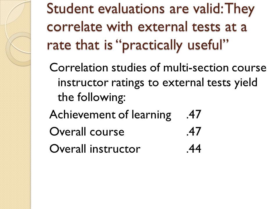 Student evaluations are valid: They correlate with external tests at a rate that is practically useful Correlation studies of multi-section course instructor ratings to external tests yield the following: Achievement of learning.47 Overall course.47 Overall instructor.44