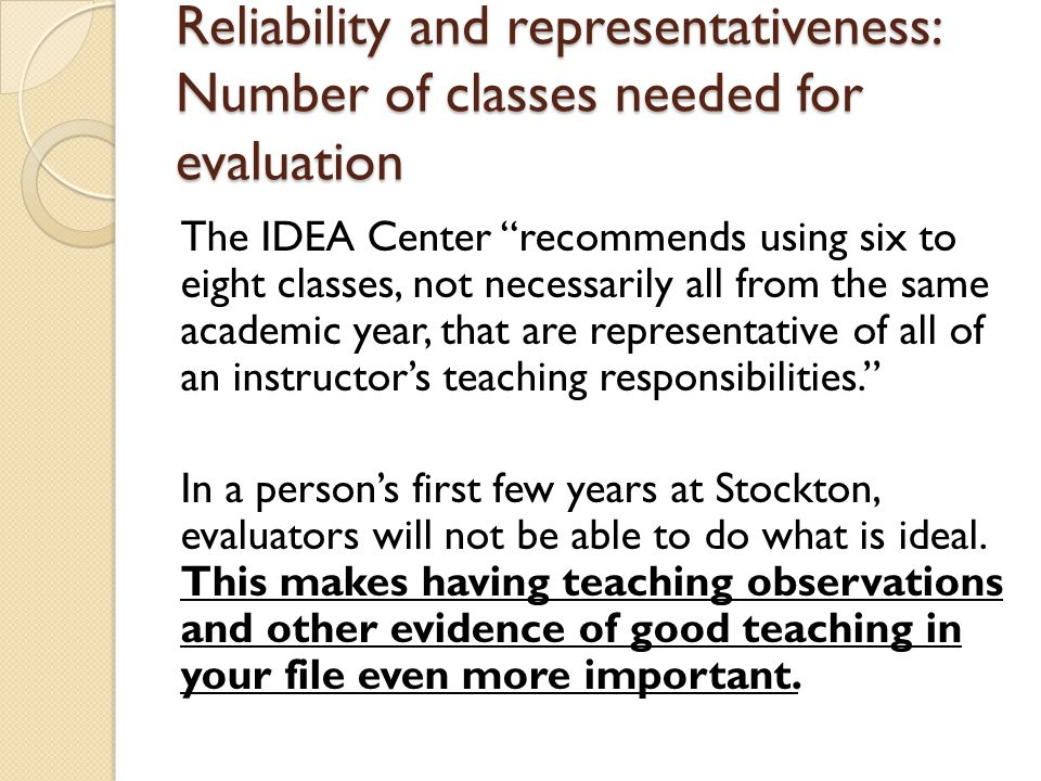 Reliability and representativeness: Number of classes needed for evaluation The IDEA Center recommends using six to eight classes, not necessarily all from the same academic year, that are representative of all of an instructor's teaching responsibilities. In a person's first few years at Stockton, evaluators will not be able to do what is ideal.
