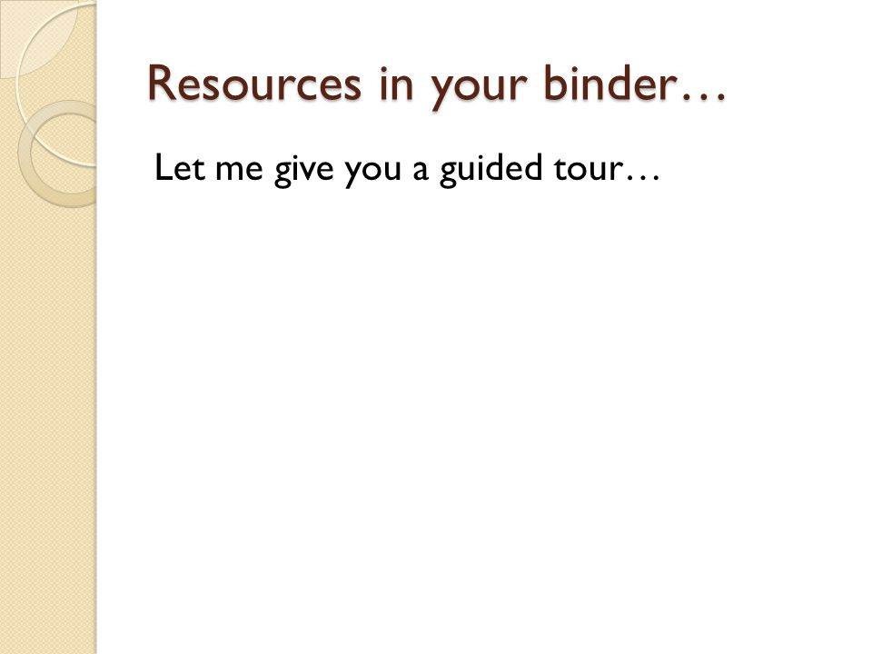 Resources in your binder… Let me give you a guided tour…