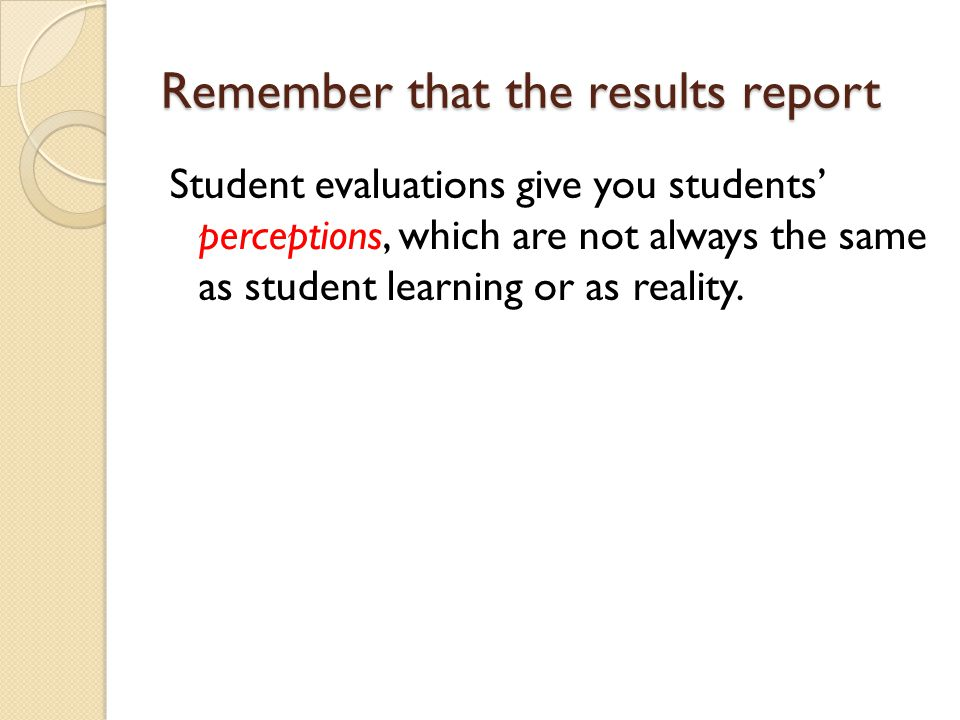 Remember that the results report Student evaluations give you students' perceptions, which are not always the same as student learning or as reality.