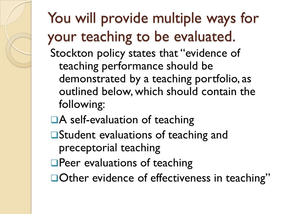 What it should include (years 2 and on)  Your formal student evaluations  Your preceptorial advising evaluations  Your teaching observation write-ups  At least one syllabus from a program course  At least one syllabus from a G course'  A few sample assignments or other course materials  If you like, midterm evaluations  If you have them, other assessments of student learning  A description of your teaching philosophy, in which you connect what your students and peers say, your syllabi, and some sample in-class or homework assignments to the your philosophy and to the college, school, and program standards.
