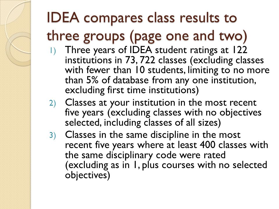IDEA compares class results to three groups (page one and two) 1) Three years of IDEA student ratings at 122 institutions in 73, 722 classes (excluding classes with fewer than 10 students, limiting to no more than 5% of database from any one institution, excluding first time institutions) 2) Classes at your institution in the most recent five years (excluding classes with no objectives selected, including classes of all sizes) 3) Classes in the same discipline in the most recent five years where at least 400 classes with the same disciplinary code were rated (excluding as in 1, plus courses with no selected objectives)