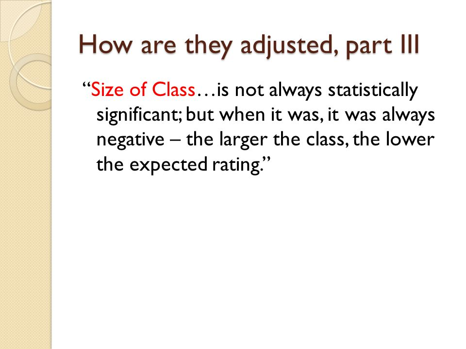 How are they adjusted, part III Size of Class…is not always statistically significant; but when it was, it was always negative – the larger the class, the lower the expected rating.