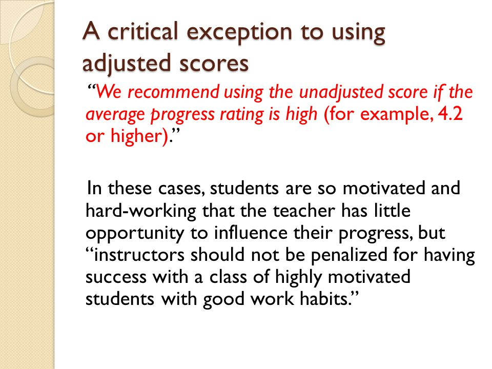 A critical exception to using adjusted scores We recommend using the unadjusted score if the average progress rating is high (for example, 4.2 or higher). In these cases, students are so motivated and hard-working that the teacher has little opportunity to influence their progress, but instructors should not be penalized for having success with a class of highly motivated students with good work habits.