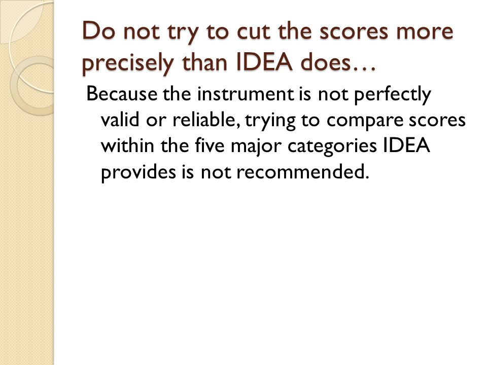 Do not try to cut the scores more precisely than IDEA does… Because the instrument is not perfectly valid or reliable, trying to compare scores within the five major categories IDEA provides is not recommended.
