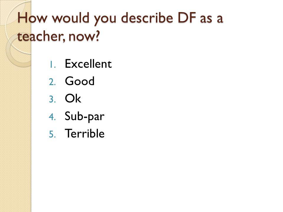 How would you describe DF as a teacher, now 1. Excellent 2. Good 3. Ok 4. Sub-par 5. Terrible