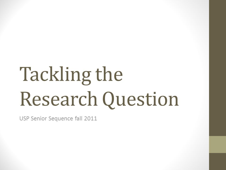 Tackling the Research Question USP Senior Sequence fall 2011