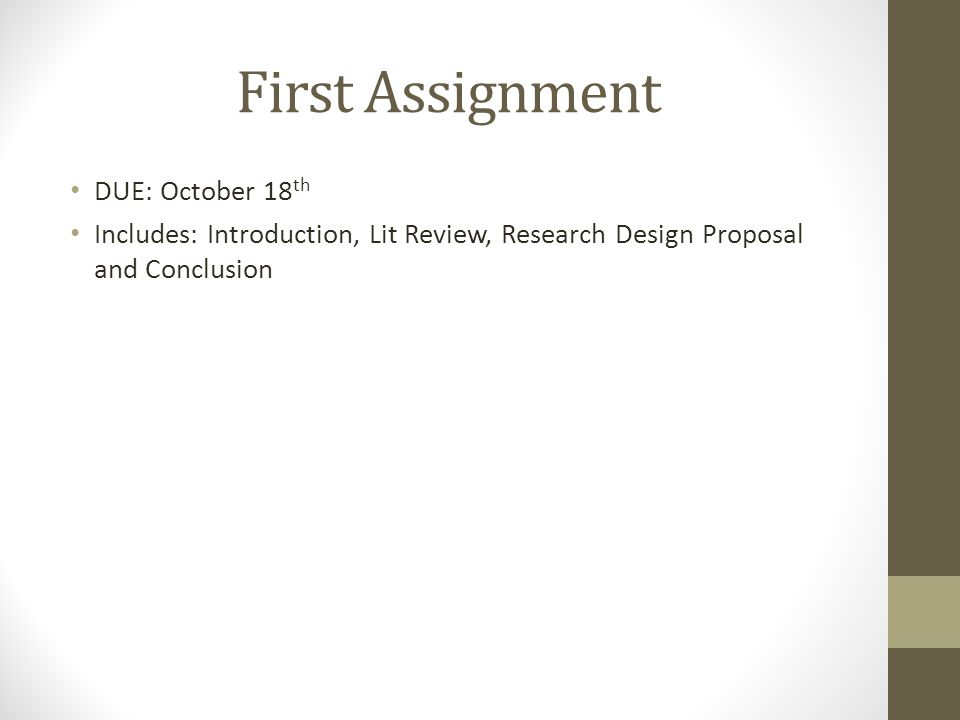 First Assignment DUE: October 18 th Includes: Introduction, Lit Review, Research Design Proposal and Conclusion