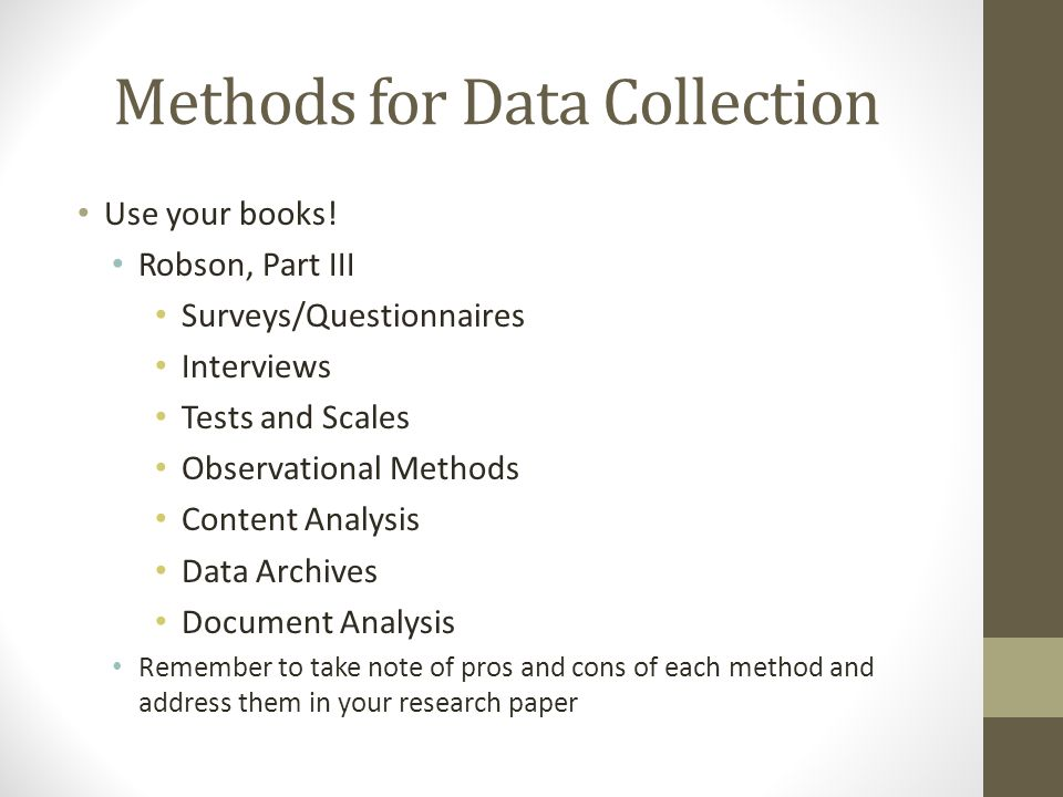 Methods for Data Collection Use your books! Robson, Part III Surveys/Questionnaires Interviews Tests and Scales Observational Methods Content Analysis