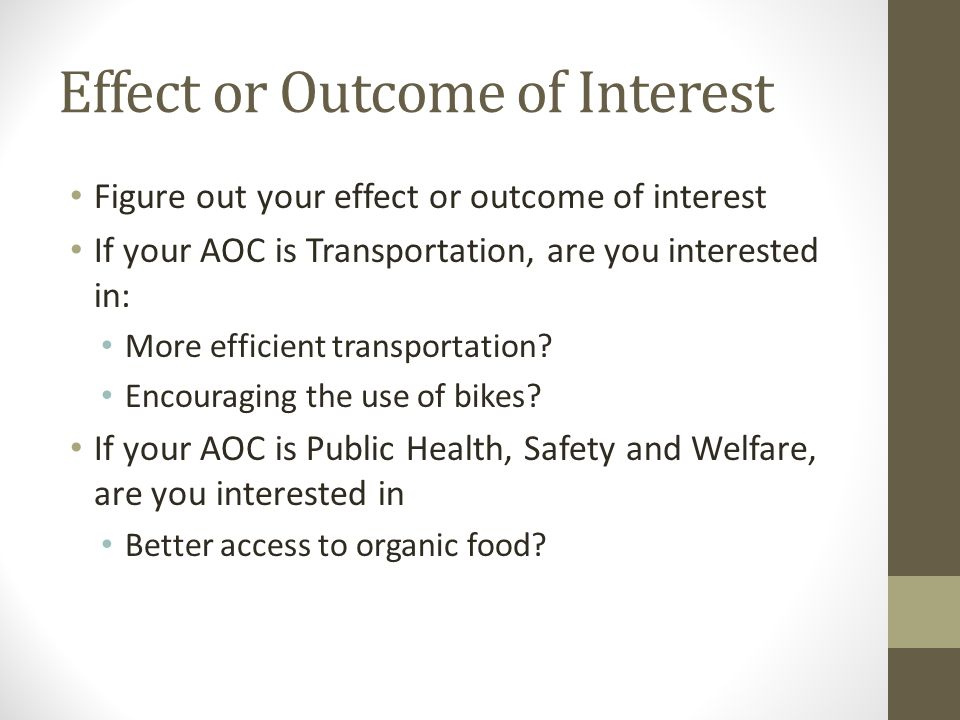 Effect or Outcome of Interest Figure out your effect or outcome of interest If your AOC is Transportation, are you interested in: More efficient transportation.