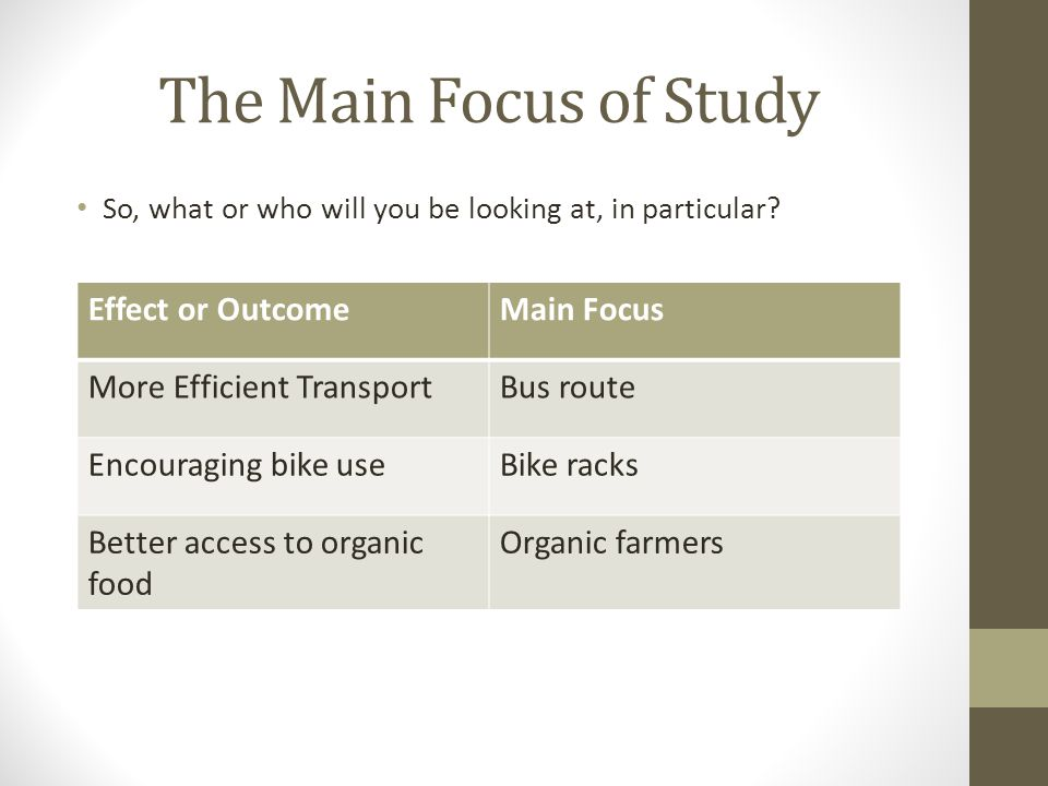 The Main Focus of Study So, what or who will you be looking at, in particular? Effect or OutcomeMain Focus More Efficient TransportBus route Encouragi