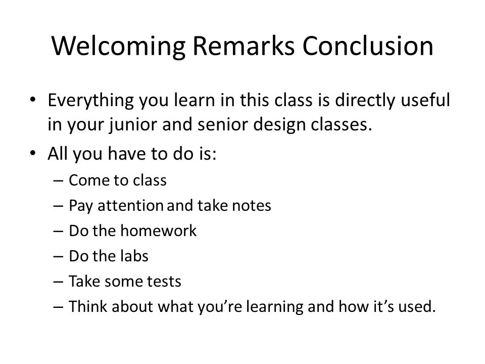 Welcoming Remarks Conclusion Everything you learn in this class is directly useful in your junior and senior design classes.