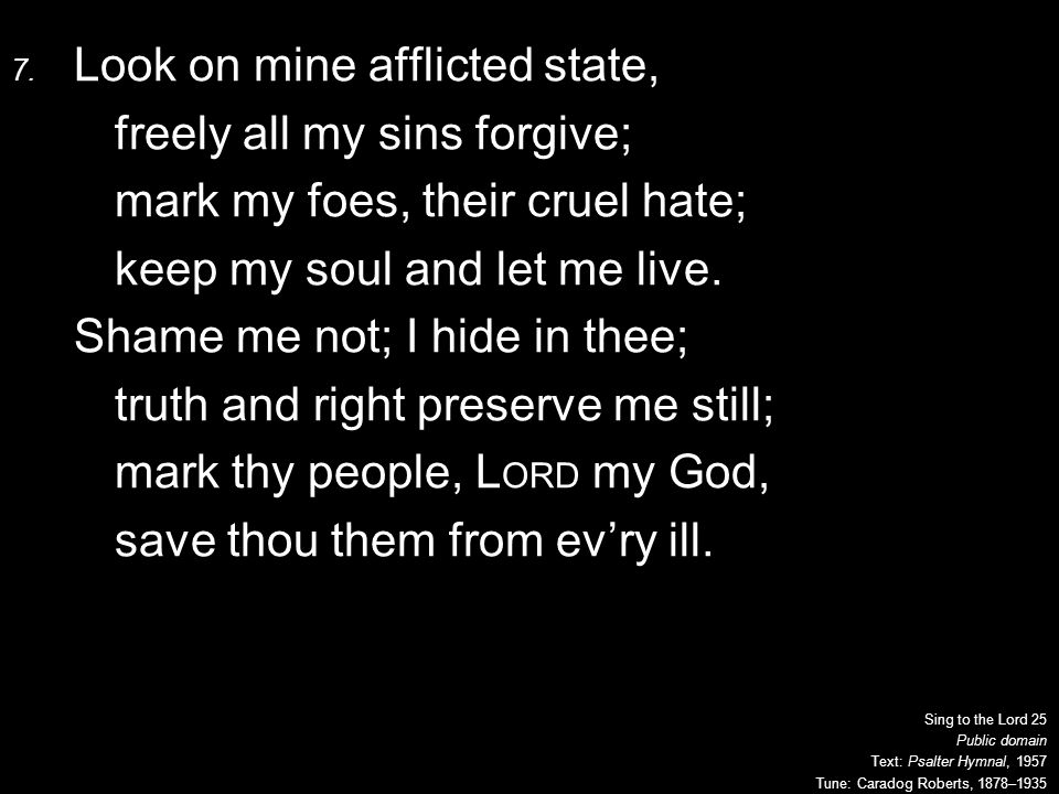 7. Look on mine afflicted state, freely all my sins forgive; mark my foes, their cruel hate; keep my soul and let me live. Shame me not; I hide in the