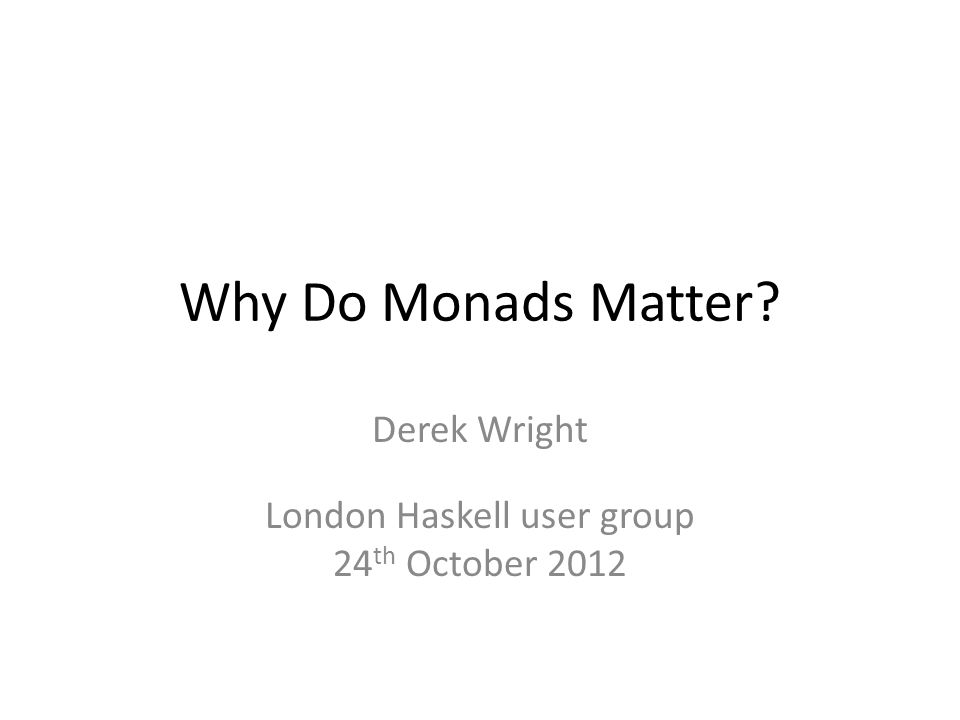 Why Do Monads Matter? Derek Wright London Haskell user group 24 th October 2012